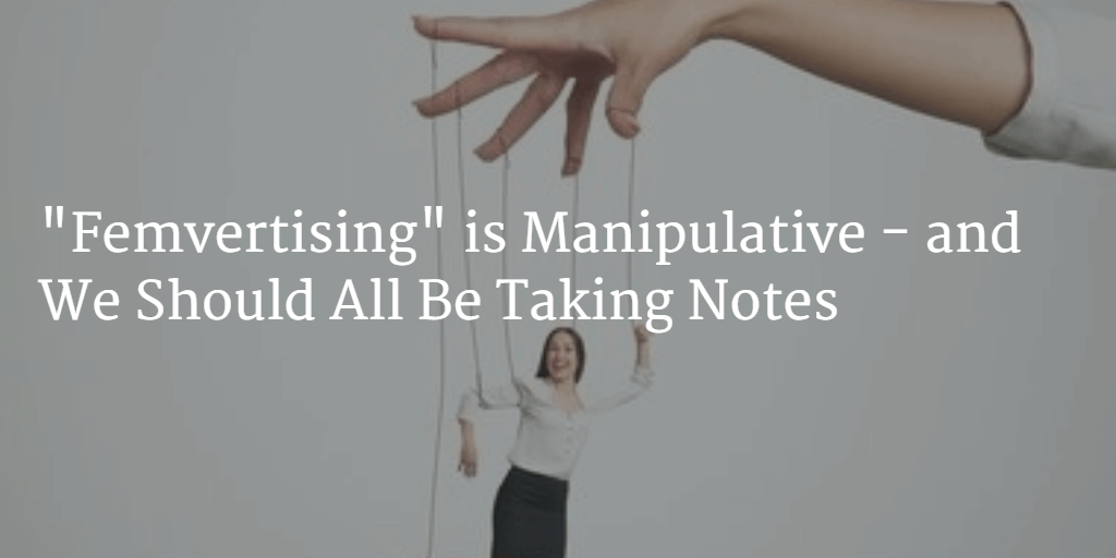 """""""Femvertising"""" is Manipulative – and We Should All Be Taking Notes"""