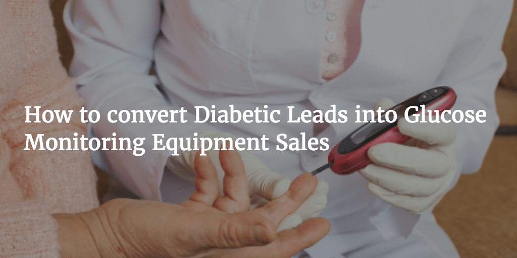 How to convert Diabetic Leads into Glucose Monitoring Equipment Sales