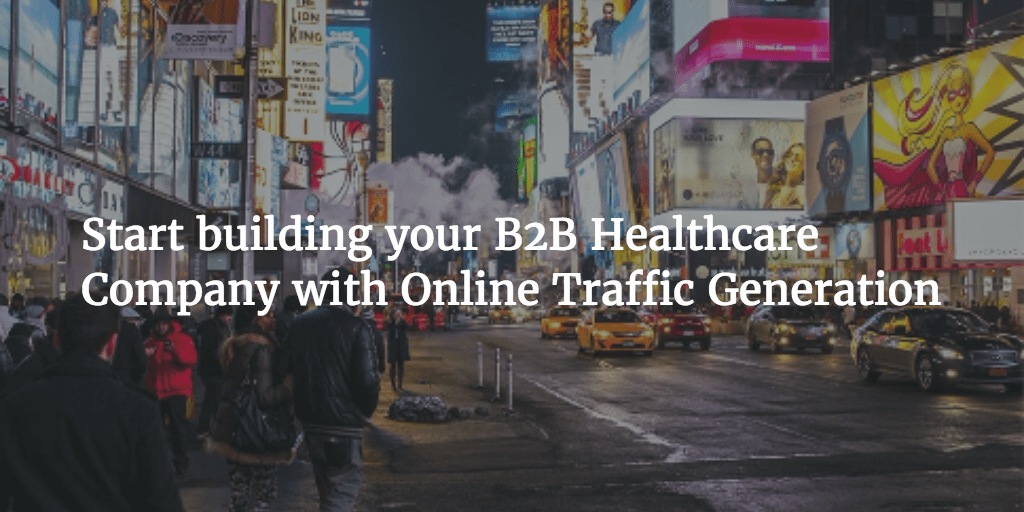 Start building your B2B Healthcare Company with Online Traffic Generation